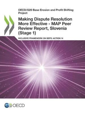 Making dispute resolution more effective: MAP peer review report, Slovenia (Stage 1), inclusive framework on BEPs, Action 14 - OECD/G20 base erosion and profit shifting project (Paperback)