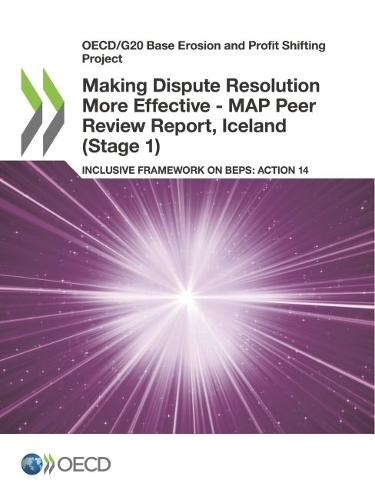 Making dispute resolution more effective: MAP peer review report, Iceland (Stage 1), inclusive framework on BEPs, Action 14 - OECD/G20 base erosion and profit shifting project (Paperback)