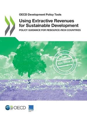Using extractive revenues fo sustainable development: policy guidance for resource-rich countries - OECD development policy tools (Paperback)