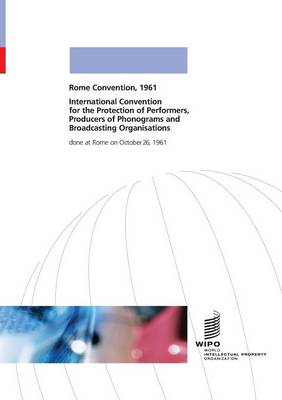 International Convention for the Protection of Performers, Producers of Phonograms and Broadcasting Organisations Done at Rome on October 26, 1961 (Paperback)