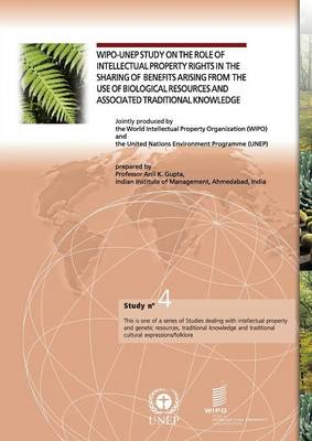 Wipo-Unep Study on the Role of Intellectual Property Rights in the Sharing of Benefits Arising from the Use of Biological Resources and Associated Traditional Knowledge - Study No. 4 (Paperback)