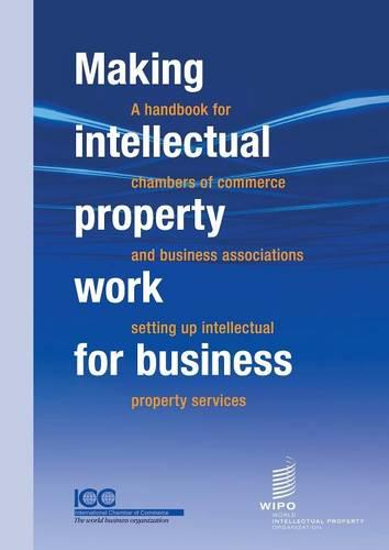 Making Intellectual Property Work for Business - A Handbook for Chambers of Commerce and Business Associations Setting Up Intellectual Property Services (Paperback)