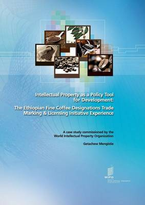 Intellectual Property as a Policy Tool for Development: The Ethiopian Fine Coffee Designations Trade Marking & Licensing Initiative Experience (Paperback)