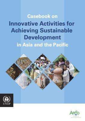 Casebook on innovative activities for achieving sustainable development in Asia and the Pacific (Paperback)