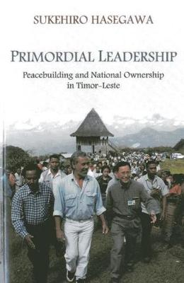 Primordial leadership: peacebuilding and national ownership in Timor-Leste (Paperback)