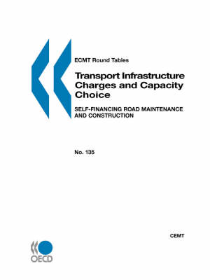 Ecmt Round Tables No. 135 Transport Infrastructure Charges and Capacity Choice: Self-Financing Road Maintenance and Construction (Paperback)