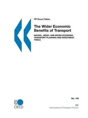 ITF Round Tables The Wider Economic Benefits of Transport: Macro-, Meso- and Micro-Economic Transport Planning and Investment Tools (Paperback)