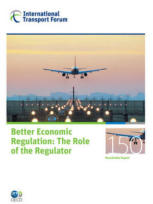 ITF Round Tables No. 150 Better Economic Regulation - The Role of the Regulator (Paperback)