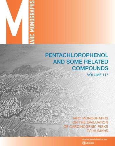 Pentachlorophenol and some related compounds - IARC monographs on the evaluation of carcinogenic risks to humans 117 (Paperback)