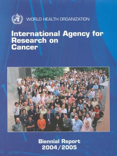 International Agency for Research on Cancer, Biennial Report 2004-2005 (Paperback)