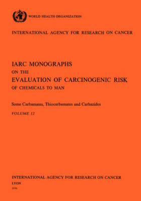 Some Carbamates, Thiocarbamates and Carbazides: IARC Monographs on the Evaluation of Carcinogenic Risks to Humans - IARC Monographs v. 12 (Paperback)