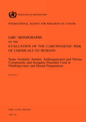 Some Aromatic Amines, Anthraquinones and Nitroso Compounds, and Inorganic Fluoride Used in Drinking-Water and Dental Preparations: IARC Monographs on the Evaluation of Carcinogenic Risks to Humans - IARC Monographs v. 27 (Paperback)