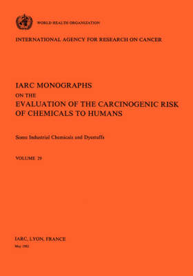 Some Industrial Chemicals and Dyestuffs: IARC Monographs on the Evaluation of Carcinogenic Risks to Humans - IARC Monographs v. 29 (Paperback)