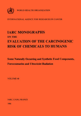 Some Naturally Occurring and Synthetic Food Components, Furocoumarins and Ultraviolet Radiation: IARC Monographs on the Evaluation of Carcinogenic Risks to Humans - IARC Monographs v. 40 (Paperback)