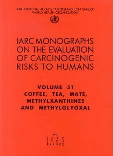 Coffee, Tea, Mate, Methylxanthines and Methylglyoxal: IARC Monograph on the Evaluation of the Carcinogenic Risks to Humans - IARC Monographs v. 51 (Paperback)