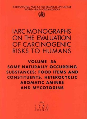 Some Naturally Occurring Substances: Food Items and Constituents, Heterocyclic Aromatic Amines and Mycotoxins: IARC Monographs on the Evaluation of Carcinogenic Risks to Humans - IARC Monographs v. 56 (Paperback)
