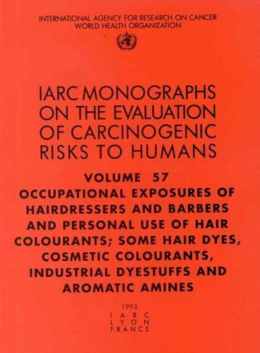 Occupational Exposures of Hairdressers and Barbers and Personal Use of Hair Colourants; Some Hair Dyes, Cosmetic Colourants, Industrial Dyestuffs and Aromatic Amines: IARC Monographs on the Evaluation of Carcinogenic Risks to Humans - IARC Monographs v. 57 (Paperback)