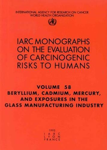 Beryllium, Cadmium, Mercury, and exposures in the glass manufacturing industry: IARC Monographs on the Evaluation of Carcinogenic Risks to Humans - IARC Monographs v. 58 (Paperback)