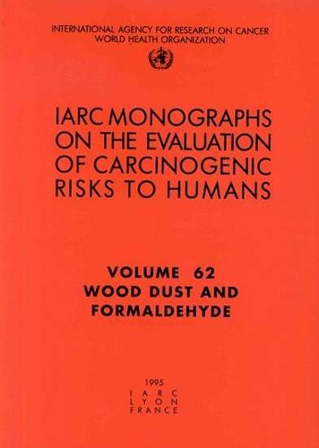 Wood Dust and Formaldehyde: IARC Monographs on the Evaluation of Carcinogenic Risks to Humans - IARC Monographs v. 62 (Paperback)