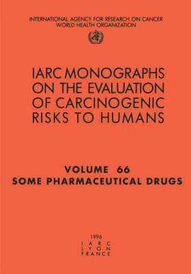 Some Pharmaceutical Drugs: IARC Monograph on the Evaluation of Carcinogenic Risks to Humans - IARC Monographs v. 66 (Paperback)