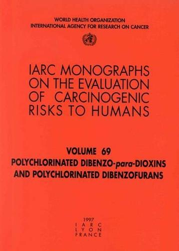 Polychlorinated Dibenzo-Para-Dioxins and Polychlorinated Dibenzofurans: IARC Monograph on the Evaluation of Carcinogenic Risks to Humans - IARC Monographs v. 69 (Paperback)