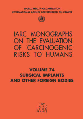 Surgical Implants and Other Foreign Bodies: Iarc Monographs on the Evaluation of Carcinogenic Risks to Humans - IARC Monographs v. 74 (Paperback)
