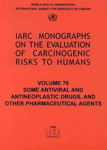 Some Antiviral and Antineoplastic Drugs and Other Pharmaceutical Agents: Iarc Monograph on the Carcinogenic Risks to Humans - IARC Monographs No. 76 (Paperback)