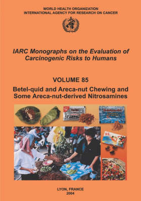 Betel-Quid and Areca-Nut Chewing and Some Areca-Nut-Derived Nitrosamines: IARC Monographs on the Evaluation of Carcinogenic Risks to Human - IARC Monographs v. 85 (Paperback)