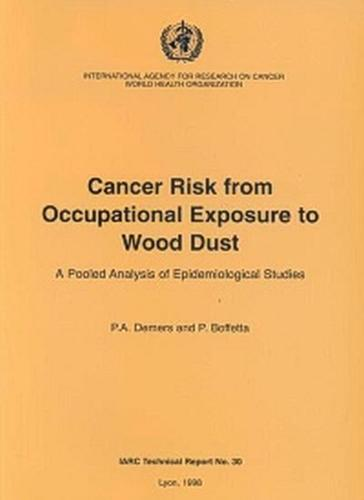 Cancer Risk from Occupational Exposure to Wood Dust: A Pooled Analysis of Epidemiological Studies - IARC Technical Report No. 30 (Paperback)