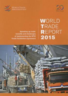 World trade report 2015: speeding up trade, benefits and challenges of implementing the WTO Trade  Facilitation Agreement (Paperback)