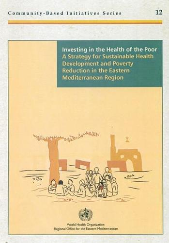Investing in the Health of the Poor: A Strategy for Sustainable Health Development and Poverty Reduction in the Eastern Mediterranean Region (Paperback)