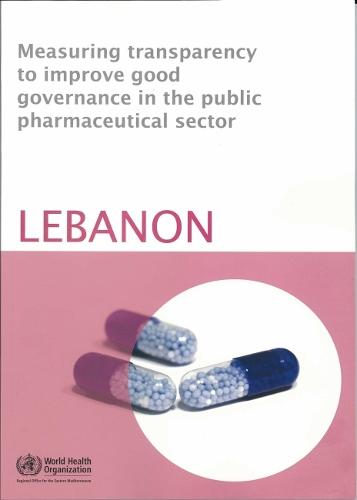 Measuring Transparency to Improve Good Governance in the Public Pharmaceutical Sector: Lebanon - WHO Regional Office for the Eastern Mediterranean (Paperback)