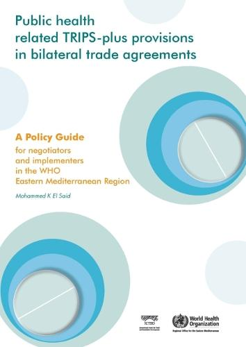Public Health Related Trips-Plus Provisions in Bilateral Trade Agreements: A Policy Guide for Negotiators and Implementers in the Eastern Mediterranean Region - WHO Regional Office for the Eastern Mediterranean (Paperback)