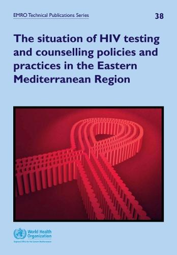The situation of HIV testing and counselling policies and practices in the Eastern Mediterranean Region - EMRO technical publications series 38 (Paperback)