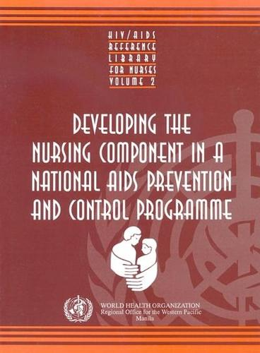 Developing the Nursing Component in a National AIDS Prevention and Control Programme - HIV/AIDS Reference Library for Nurses v. 2 (Paperback)