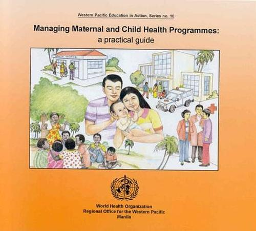 Managing Maternal and Child Health Programmes: Practical Guide: A Practical Guide - Western Pacific Education in Action No. 10 (Paperback)