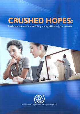 Crushed hopes: underemployment and deskilling among skilled migrant women - International dialogue on migration (Paperback)