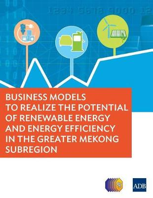 Business Models to Realize the Potential of Renewable Energy and Energy Efficiency in the Greater Mekong Subregion (Paperback)