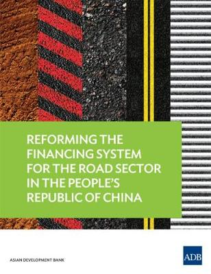Reforming the Financing System for the Road Sector in the People's Republic of China (Paperback)