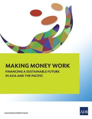 Making Money Work: Financing a Sustainable Future in Asia and the Pacific (Paperback)
