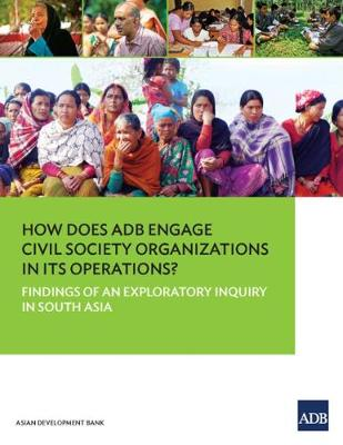 How Does ADB Engage Civil Society Organizations in Its Operations?: Findings of an Exploratory Inquiry in South Asia (Paperback)