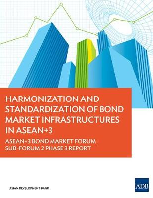 Harmonization and Standardization of Bond Market Infrastructures in ASEAN+3: ASEAN+3 Bond Market Forum Sub-Forum 2 Phase 3 Report (Paperback)