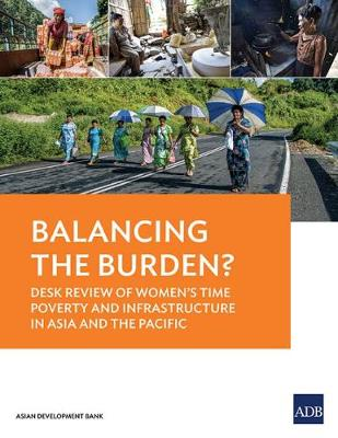 Balancing the Burden?: Desk Review of Women's Time Poverty and Infrastructure in Asia and the Pacific (Paperback)
