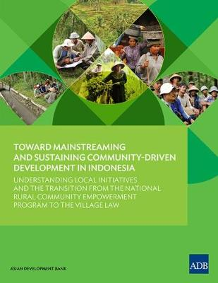 Toward Mainstreaming and Sustaining Community-Driven Development in Indonesia: Understanding Local Initiatives and the Transition from the National Rural Community Empowerment Program to the Village Law (Paperback)