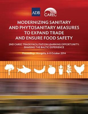Modernizing Sanitary and Phytosanitary Measures to Expand Trade and Ensure Food Safety: 2nd CAREC Trade Facilitation Learning Opportunity: Sharing the Baltic Experience (Paperback)
