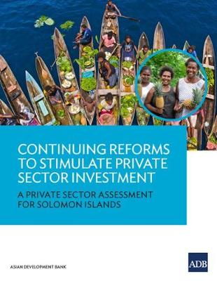 Continuing Reforms to Stimulate Private Sector Investment: A Private Sector Assessment for Solomon Islands (Paperback)