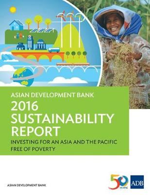 Asian Development Bank 2016 Sustainability Report: Investing for an Asia and the Pacific Free of Poverty - ADB Sustainability Reports (Paperback)