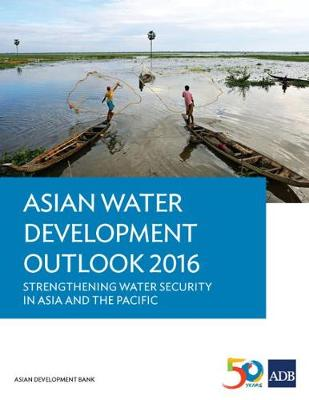 Asian Water Development Outlook 2016: Strengthening Water Security in Asia and the Pacific - Asian Water Development Outlook (AWDO) Series (Paperback)