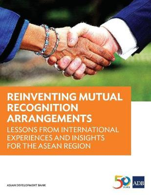 Reinventing Mutual Recognition Arrangements: Lessons from International Experiences and Insights for the Asean Region (Paperback)