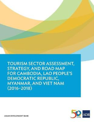 Tourism Sector Assessment, Strategy, and Road Map for Cambodia, Lao People's Democratic Republic, Myanmar, and Viet Nam (2016-2018) (Paperback)